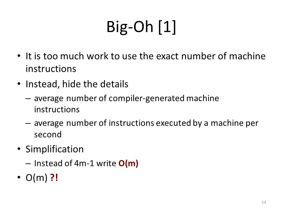 Big-Oh [1] It is too much work to use the exact number of machine instructions. Instead, hide the details.